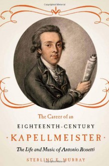 The Career of an Eighteenth-Century Kapellmeister: The Life and Music of Antonio Rosetti - Sterling E. Murray