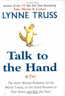 Talk to the Hand: The Utter Bloody Rudeness of the World Today, or Six Good Reasons to Stay Home and Bolt the Door - Lynne Truss