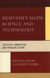 Demystify Math, Science, and Technology: Creativity, Innovation, and Problem Solving - Dennis Adams