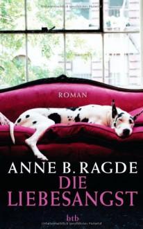 Die Liebesangst Roman - Anne B. Ragde, Gabriele Haefs