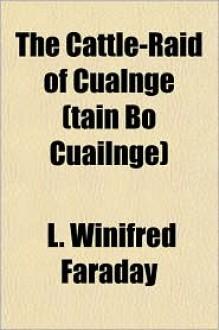 The Cattle-Raid of Cualnge (Tain Bo Cuailnge) - L. Winifred Faraday