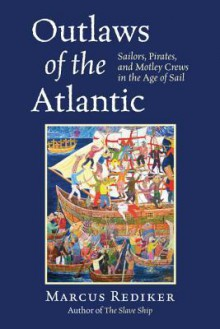 Outlaws of the Atlantic: Sailors, Pirates, and Motley Crews in the Age of Sail - Marcus Rediker