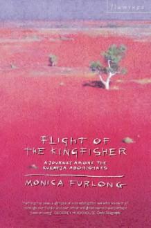 Flight Of The Kingfisher: A Journey Among The Kukatja Aborigines - Monica Furlong