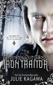 The Iron Traitor (The Iron Fey: Call of the Forgotten #2) - Julie Kagawa