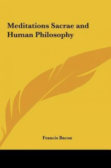 Meditations Sacrae and Human Philosophy Meditations Sacrae and Human Philosophy - Francis Bacon