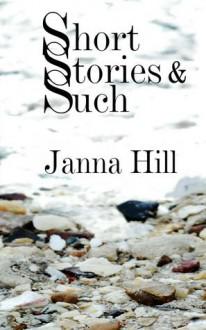 Short Stories & Such: Short Story Anthology - Janna Hill