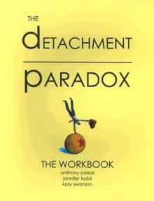 Detachment Paradox: The Workbook - Anthony Zolezzi, Jennifer Todd, Kory Swanson