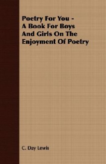 Poetry for You - A Book for Boys and Girls on the Enjoyment of Poetry - Cecil Day-Lewis