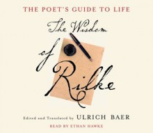 The Poet's Guide to Life: The Wisdom of Rilke - Ethan Hawke, Ulrich Baer