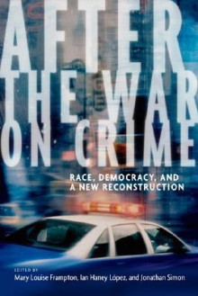 After the War on Crime: Race, Democracy, and a New Reconstruction - Mary Frampton, Jonathan Simon, Ian Haney López