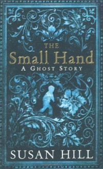The Small Hand: A Ghost Story by Hill, Susan 1st (first) Edition (2010) - Susan Hill