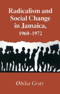 Radicalism And Social Change In Jamaica, 1960 1972 - Obika Gray