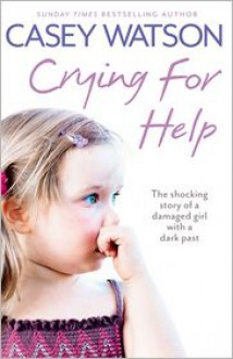 Crying for Help: The Shocking True Story of a Damaged Girl with a Dark Past - Casey Watson