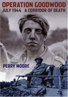 Operation Goodwood July 1944: A Corridor of Death - Perry Moore