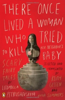 By Ludmilla Petrushevskaya - There Once Lived a Woman Who Tried to Kill Her Neighbor's Baby: Scary Fairy Tales (Original) (8/30/09) - Ludmilla Petrushevskaya
