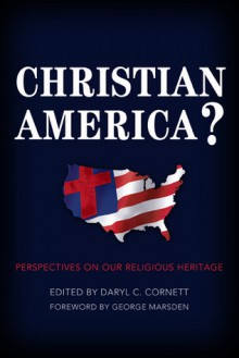 Christian America?: Perspectives on Our Religious Heritage - Daryl C. Cornett, George M. Marsden, David Barton, Jonathan D. Sassi, William D. Henard