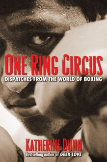 One Ring Circus: Dispatches from the World of Boxing - Katherine Dunn
