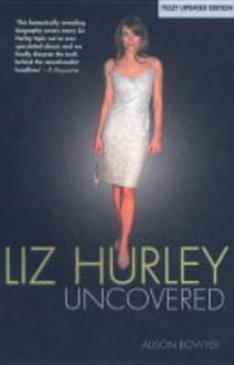 Liz Hurley Uncovered - Alison Bowyer