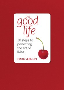 The Good Life: 30 Steps to Perfecting the Art of Living - Mark Vernon