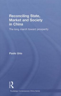 Reconciling State, Market and Society in China: The Long March Toward Prosperity - Paolo Urio