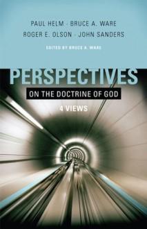 Perspectives on the Doctrine of God - Bruce Ware, Paul Helm, Roger Olson, John Sanders