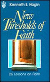 New thresholds of faith - Kenneth E. Hagin