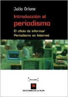 Introduccion al periodismo/ Introduction to Journalism: El oficio de informar periodismo en internet - Julio Orione