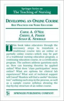 Developing an Online Course: Best Practices for Nurse Educators - Carol A. O'Neil, Carol O'Neil, Cheryl Fisher, Carol A. O'Neil