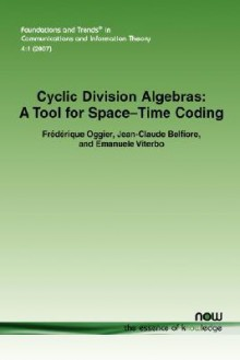 Cyclic Division Algebras: A Tool For Space Time Coding (Foundations And Trends(R) In Communications And Information Theory) - Frédérique Oggier, Jean-Claude Belfiore, Emanuele Viterbo, Frdrique Oggier