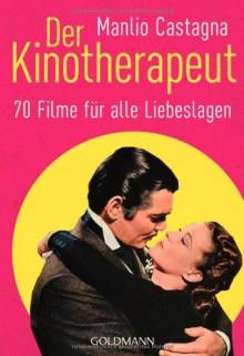 Der Kinotherapeut: 70 Filme für alle Liebeslagen - Manlio Castagna