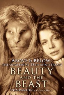 Above & Below: A 25th Anniversary Beauty and the Beast Companion - Edward Gross