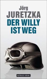 Der Willy ist weg: Kriminalroman - Jörg Juretzka