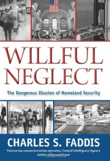 Willful Neglect: The Dangerous Illusion of Homeland Security - Charles S. Faddis