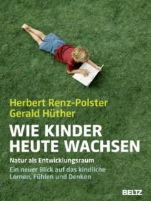 Wie Kinder heute wachsen: Natur als Entwicklungsraum. Ein neuer Blick auf das kindliche Lernen, Denken und Fühlen (German Edition) - Herbert Renz-Polster, Gerald Hüther