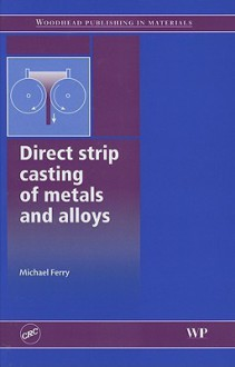 Direct Strip Casting of Metals and Alloys: Processing, Microstructure and Properties - Michael Ferry, Ferry Ferry