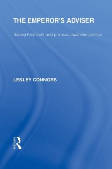 The Emperor's Adviser: Saionji Kinmochi and Pre-War Japanese Politics: Volume 4 (Routledge Library Editions: Japan) - Lesley Connors