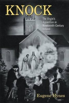 Knock: The Virgin S Apparition in Nineteenth-Century Ireland - Eugene Hynes