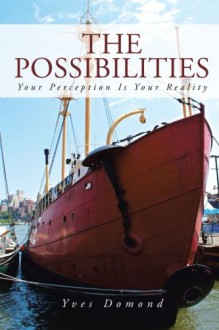 The Possibilities: Your Perception is Your Reality - Yves Domond