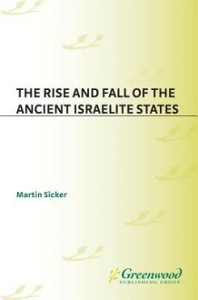 The Rise and Fall of the Ancient Israelite States - Martin Sicker