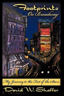 Footprints on Broadway: My Journey to the Feet of the Stars - David W. Shaffer