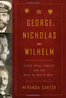 George, Nicholas and Wilhelm: Three Royal Cousins and the Road to World War I - Miranda Carter