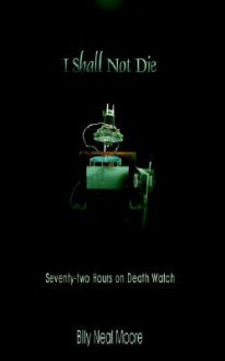 I Shall Not Die: Seventy-Two Hours on Death Watch - Billy, Neal Moore