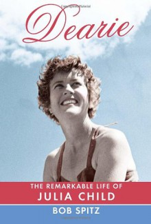 Dearie: The Remarkable Life of Julia Child - Bob Spitz