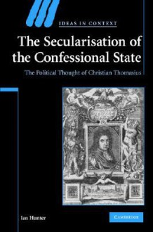 The Secularisation of the Confessional State: The Political Thought of Christian Thomasius - Ian Hunter