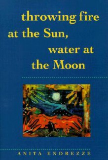 Throwing Fire at the Sun, Water at the Moon - Anita Endrezze