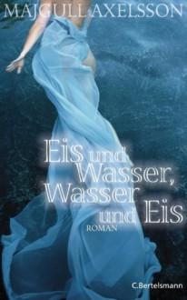 Eis und Wasser, Wasser und Eis - Majgull Axelsson, Christel Hildebrandt