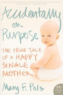 Accidentally On Purpose: A One Night Stand, My Unplanned Pregnancy, And Loving The Best Mistake I Ever Made - Mary F. Pols