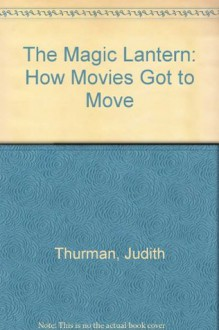 The Magic Lantern: How Movies Got to Move - Judith Thurman