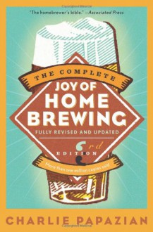 The Complete Joy Of Home Brewing - Charles Papazian