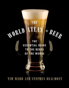 The World Atlas of Beer: The Essential Guide to the Beers of the World - Tim Webb, Stephen Beaumont
